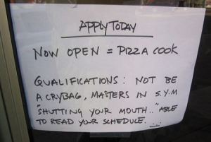 Worst job advert: Apply today! Now open=Pizza Cook Qualifications: Not be a cry bag, masters in S.Y.M 'shutting your mouth', able to read your schedule...