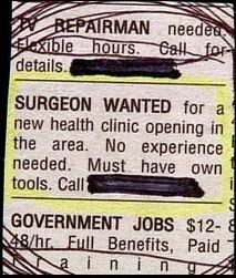Surgeon wanted: for a new health clinic opening in the area. No experience needed. Must have own tools.