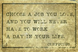Choose a job you love, and you will never have to work a day in your life - confucius