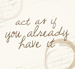 Quote: act as if you already have it