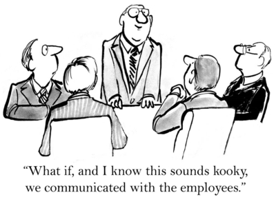 "Business cartoon showing four businessmen sitting in a meeting. One additional man is standing and says, ""What if, and I know this sounds kooky, we communicated with the employees."""