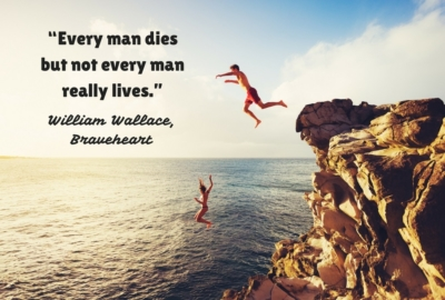 Every man dies but not every man really lives. William Wallace, Braveheart