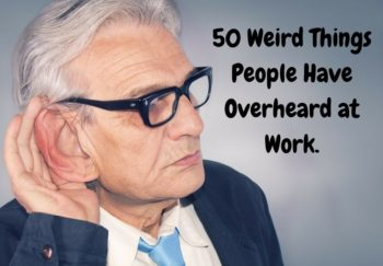 50 Weird Things That People Have Overheard At Work