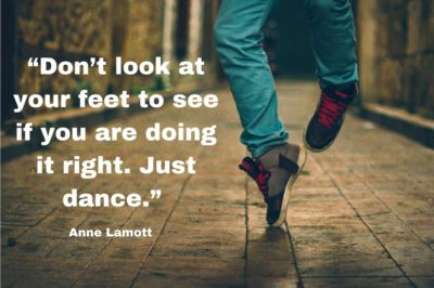 """Don't look at your feet to see if you are doing it right. Just dance."" Anne Lamott"