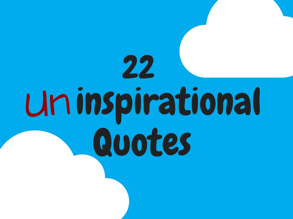 Inspirational Quotes About You: 22 Uninspirational Quotes (For People Who Hate